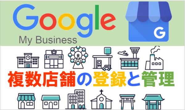 Googleマイビジネス(GMB)複数店舗の登録と管理方法